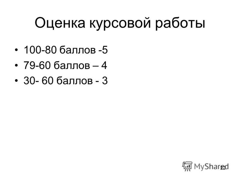 22 Оценка курсовой работы 100-80 баллов -5 79-60 баллов – 4 30- 60 баллов - 3