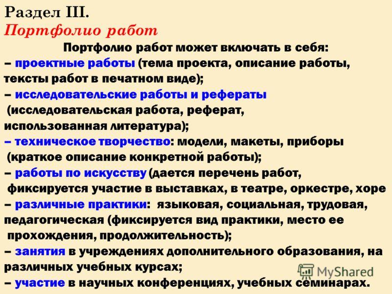 Раздел III. Портфолио работ Портфолио работ может включать в себя: – проектные работы (тема проекта, описание работы, тексты работ в печатном виде); – исследовательские работы и рефераты (исследовательская работа, реферат, использованная литература);