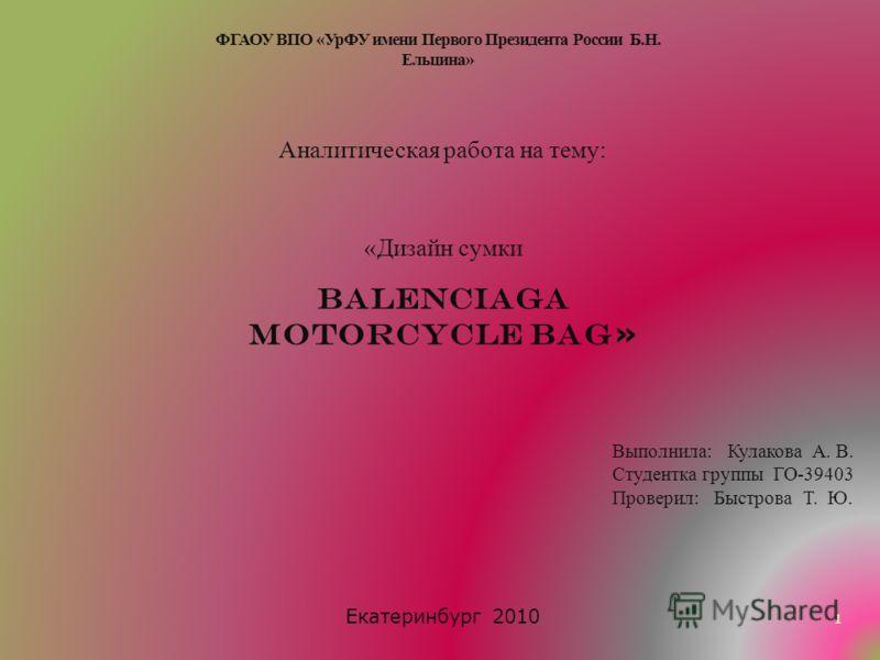 Аналитическая работа на тему: «Дизайн сумки Balenciaga Motorcycle Bag » Выполнила: Кулакова А. В. Студентка группы ГО-39403 Проверил: Быстрова Т. Ю. Екатеринбург 2010 1