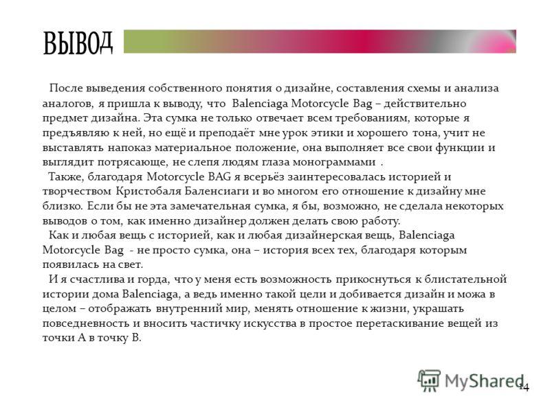 14 Вывод После выведения собственного понятия о дизайне, составления схемы и анализа аналогов, я пришла к выводу, что Balenciaga Motorcycle Bag – действительно предмет дизайна. Эта сумка не только отвечает всем требованиям, которые я предъявляю к ней