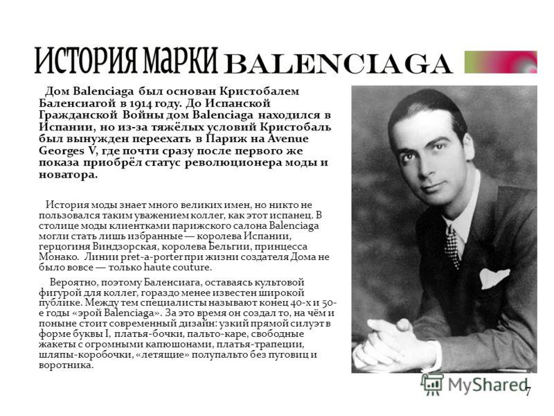 Дом Balenciaga был основан Кристобалем Баленсиагой в 1914 году. До Испанской Гражданской Войны дом Balenciaga находился в Испании, но из-за тяжёлых условий Кристобаль был вынужден переехать в Париж на Avenue Georges V, где почти сразу после первого ж