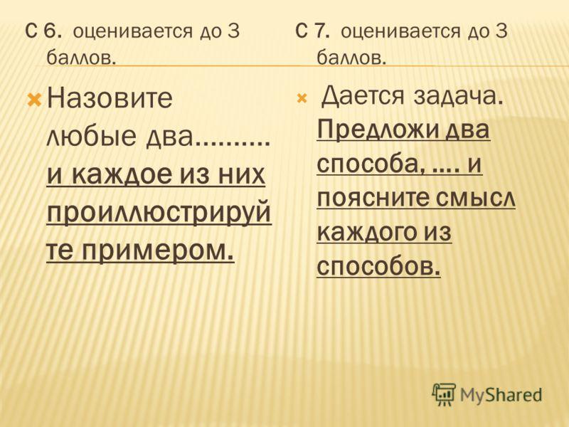 С 6. оценивается до 3 баллов. Назовите любые два………. и каждое из них проиллюстрируй те примером. С 7. оценивается до 3 баллов. Дается задача. Предложи два способа, …. и поясните смысл каждого из способов.
