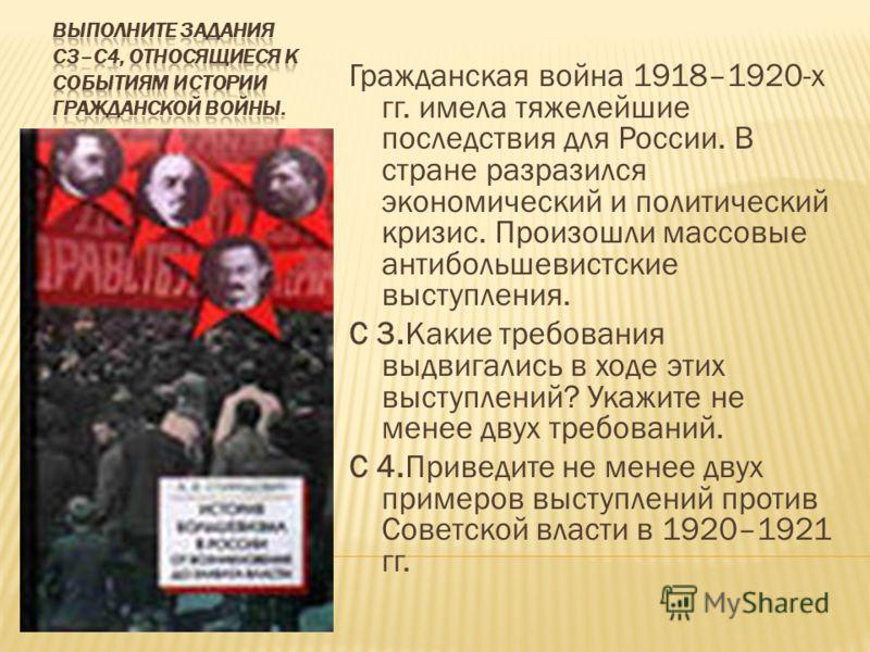 Гражданская война 1918–1920-х гг. имела тяжелейшие последствия для России. В стране разразился экономический и политический кризис. Произошли массовые антибольшевистские выступления. С 3.Какие требования выдвигались в ходе этих выступлений? Укажите н