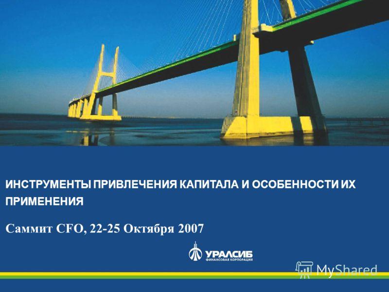 ИНСТРУМЕНТЫ ПРИВЛЕЧЕНИЯ КАПИТАЛА И ОСОБЕННОСТИ ИХ ПРИМЕНЕНИЯ Саммит CFO, 22-25 Октября 2007