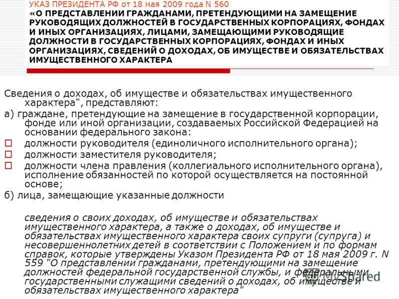 УКАЗ ПРЕЗИДЕНТА РФ от 18 мая 2009 года N 560 «О ПРЕДСТАВЛЕНИИ ГРАЖДАНАМИ, ПРЕТЕНДУЮЩИМИ НА ЗАМЕЩЕНИЕ РУКОВОДЯЩИХ ДОЛЖНОСТЕЙ В ГОСУДАРСТВЕННЫХ КОРПОРАЦИЯХ, ФОНДАХ И ИНЫХ ОРГАНИЗАЦИЯХ, ЛИЦАМИ, ЗАМЕЩАЮЩИМИ РУКОВОДЯЩИЕ ДОЛЖНОСТИ В ГОСУДАРСТВЕННЫХ КОРПОРА
