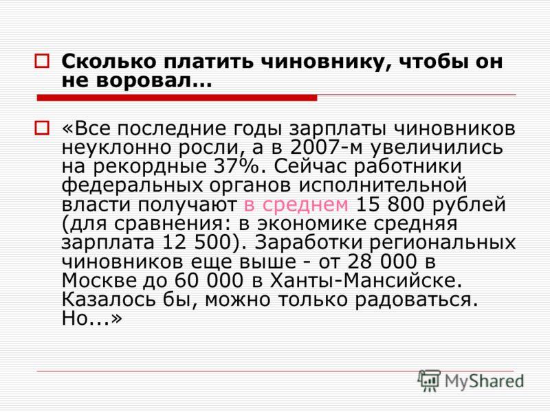 Сколько платить чиновнику, чтобы он не воровал… «Все последние годы зарплаты чиновников неуклонно росли, а в 2007-м увеличились на рекордные 37%. Сейчас работники федеральных органов исполнительной власти получают в среднем 15 800 рублей (для сравнен