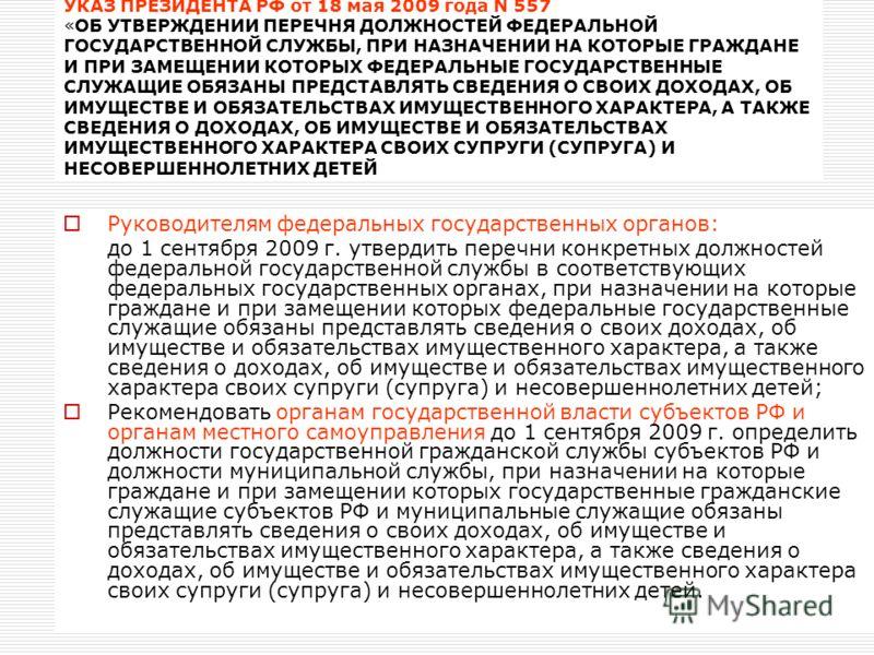 УКАЗ ПРЕЗИДЕНТА РФ от 18 мая 2009 года N 557 «ОБ УТВЕРЖДЕНИИ ПЕРЕЧНЯ ДОЛЖНОСТЕЙ ФЕДЕРАЛЬНОЙ ГОСУДАРСТВЕННОЙ СЛУЖБЫ, ПРИ НАЗНАЧЕНИИ НА КОТОРЫЕ ГРАЖДАНЕ И ПРИ ЗАМЕЩЕНИИ КОТОРЫХ ФЕДЕРАЛЬНЫЕ ГОСУДАРСТВЕННЫЕ СЛУЖАЩИЕ ОБЯЗАНЫ ПРЕДСТАВЛЯТЬ СВЕДЕНИЯ О СВОИХ