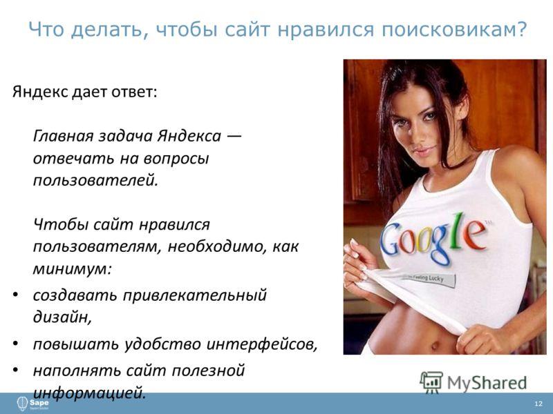 Что делать, чтобы сайт нравился поисковикам? 12 Яндекс дает ответ: Главная задача Яндекса отвечать на вопросы пользователей. Чтобы сайт нравился пользователям, необходимо, как минимум: создавать привлекательный дизайн, повышать удобство интерфейсов,