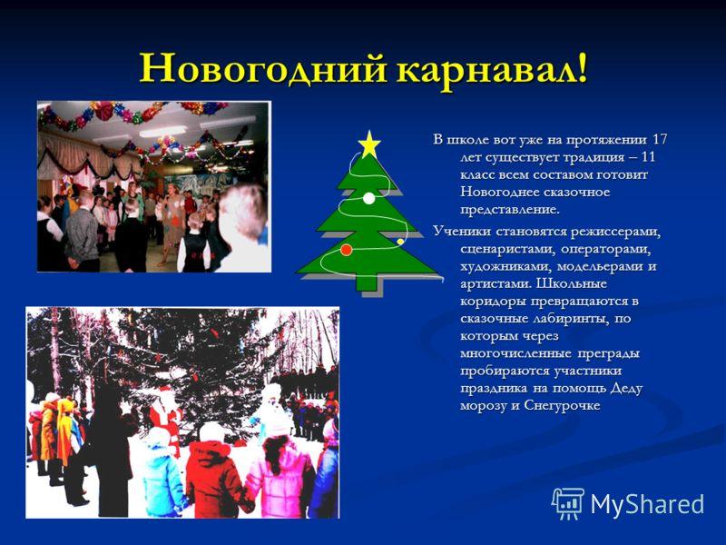 Новогодний карнавал! В школе вот уже на протяжении 17 лет существует традиция – 11 класс всем составом готовит Новогоднее сказочное представление. Ученики становятся режиссерами, сценаристами, операторами, художниками, модельерами и артистами. Школьн