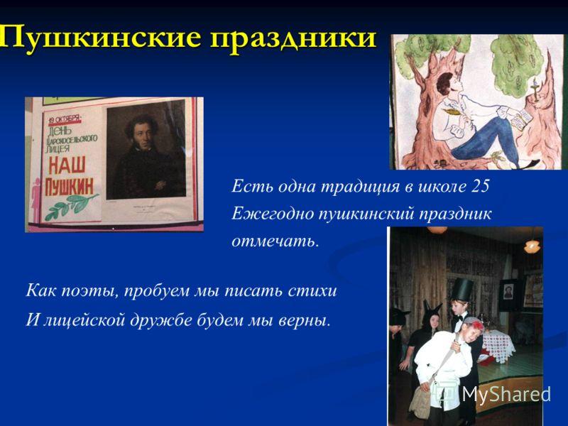 Пушкинские праздники Как поэты, пробуем мы писать стихи И лицейской дружбе будем мы верны. Есть одна традиция в школе 25 Ежегодно пушкинский праздник отмечать.