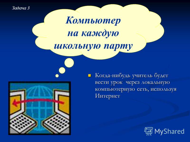 Когда-нибудь учитель будет вести урок через локальную компьютерную сеть, используя Интернет Когда-нибудь учитель будет вести урок через локальную компьютерную сеть, используя Интернет Компьютер на каждую школьную парту Задача 3