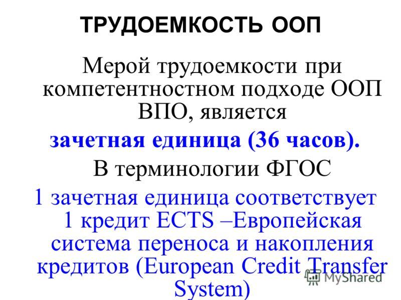 ТРУДОЕМКОСТЬ ООП Мерой трудоемкости при компетентностном подходе ООП ВПО, является зачетная единица (36 часов). В терминологии ФГОС 1 зачетная единица соответствует 1 кредит ECTS –Европейская система переноса и накопления кредитов (European Credit Tr