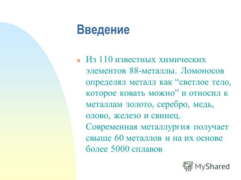 Введение Из 110 известных химических элементов 88-металлы. Ломоносов определял металл как светлое тело, которое ковать можно и относил к металлам золото, серебро, медь, олово, железо и свинец. Современная металлургия получает свыше 60 металлов и на и