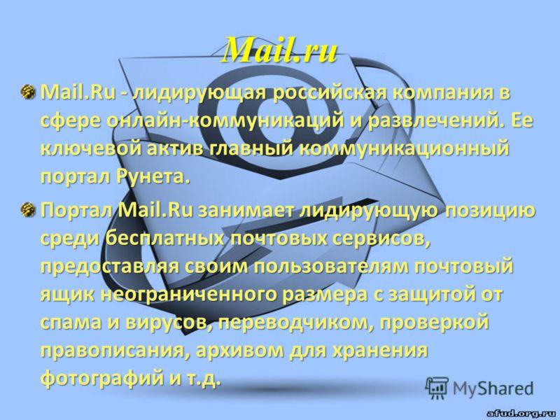 Mail.ru Mail.Ru - лидирующая российская компания в сфере онлайн-коммуникаций и развлечений. Ее ключевой актив главный коммуникационный портал Рунета. Портал Mail.Ru занимает лидирующую позицию среди бесплатных почтовых сервисов, предоставляя своим по