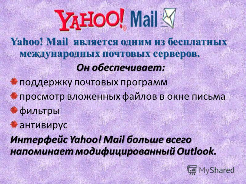 Yahoo! Mail является одним из бесплатных международных почтовых серверов. Он обеспечивает: поддержку почтовых программ просмотр вложенных файлов в окне письма фильтры антивирус Интерфейс Yahoo! Mail больше всего напоминает модифицированный Outlook.