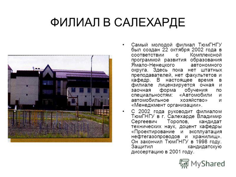 ФИЛИАЛ В САЛЕХАРДЕ Самый молодой филиал ТюмГНГУ был создан 22 октября 2002 года в соответствии с Комплексной программой развития образования Ямало-Ненецкого автономного округа. Здесь пока нет штатных преподавателей, нет факультетов и кафедр. В настоя