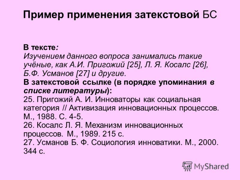Пример применения затекстовой БС В тексте: Изучением данного вопроса занимались такие учёные, как А.И. Пригожий [25], Л. Я. Косалс [26], Б.Ф. Усманов [27] и другие. В затекстовой ссылке (в порядке упоминания в списке литературы): 25. Пригожий А. И. И