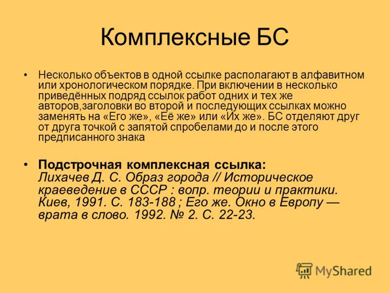 Комплексные БС Несколько объектов в одной ссылке располагают в алфавитном или хронологическом порядке. При включении в несколько приведённых подряд ссылок работ одних и тех же авторов,заголовки во второй и последующих ссылках можно заменять на «Его ж