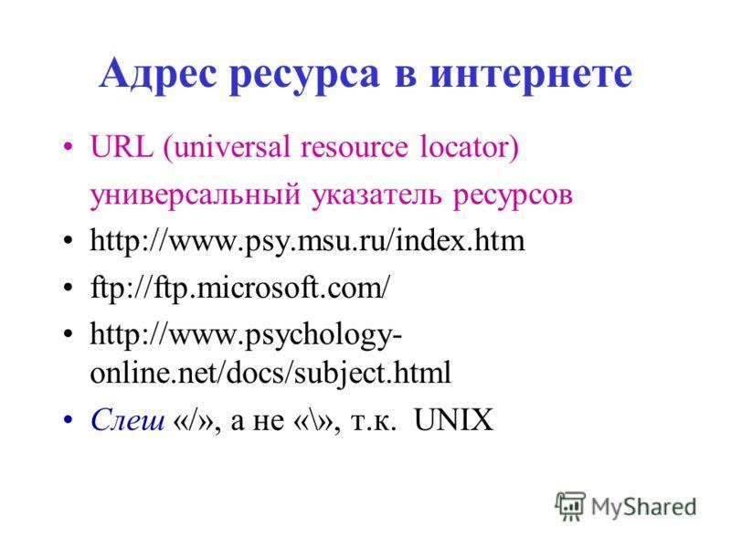 Адрес ресурса в интернете URL (universal resource locator) универсальный указатель ресурсов http://www.psy.msu.ru/index.htm ftp://ftp.microsoft.com/ http://www.psychology- online.net/docs/subject.html Слеш «/», а не «\», т.к. UNIX