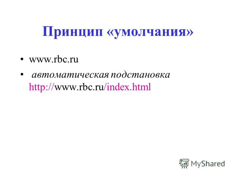Принцип «умолчания» www.rbc.ru автоматическая подстановка http://www.rbc.ru/index.html