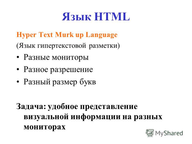 Язык HTML Hyper Text Murk up Language (Язык гипертекстовой разметки) Разные мониторы Разное разрешение Разный размер букв Задача: удобное представление визуальной информации на разных мониторах