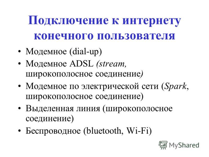Подключение к интернету конечного пользователя Модемное (dial-up) Модемное ADSL (stream, широкополосное соединение) Модемное по электрической сети (Spark, широкополосное соединение) Выделенная линия (широкополосное соединение) Беспроводное (bluetooth