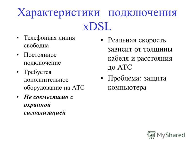 Характеристики подключения хDSL Телефонная линия свободна Постоянное подключение Требуется дополнительное оборудование на АТС Не совместимо с охранной сигнализацией Реальная скорость зависит от толщины кабеля и расстояния до АТС Проблема: защита комп