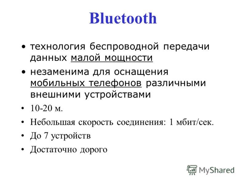 Bluetooth технология беспроводной передачи данных малой мощности незаменима для оснащения мобильных телефонов различными внешними устройствами 10-20 м. Небольшая скорость соединения: 1 мбит/сек. До 7 устройств Достаточно дорого