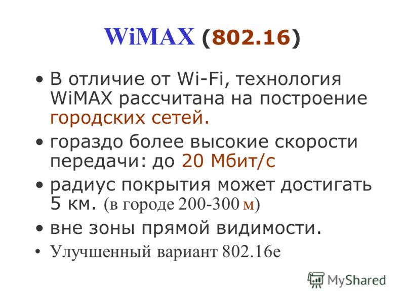 WiMAX (802.16) В отличие от Wi-Fi, технология WiMAX рассчитана на построение городских сетей. гораздо более высокие скорости передачи: до 20 Мбит/с радиус покрытия может достигать 5 км. (в городе 200-300 м) вне зоны прямой видимости. Улучшенный вариа