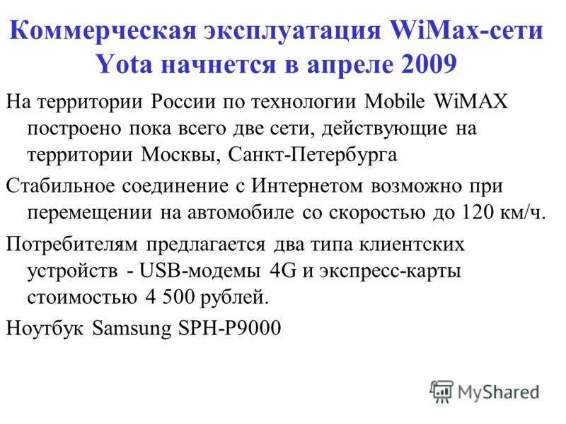 Коммерческая эксплуатация WiMax-сети Yota начнется в апреле 2009 На территории России по технологии Mobile WiMAX построено пока всего две сети, действующие на территории Москвы, Санкт-Петербурга Стабильное соединение с Интернетом возможно при перемещ