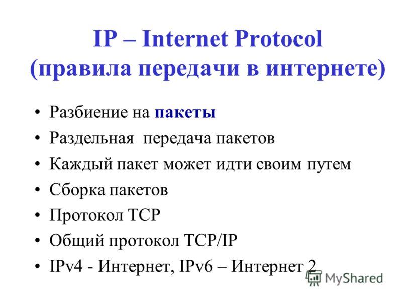 IP – Internet Protocol (правила передачи в интернете) Разбиение на пакеты Раздельная передача пакетов Каждый пакет может идти своим путем Сборка пакетов Протокол ТСР Общий протокол TCP/IP IPv4 - Интернет, IPv6 – Интернет 2