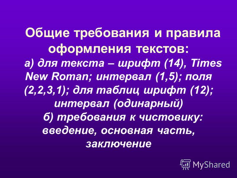 Общие требования и правила оформления текстов: а) для текста – шрифт (14), Times New Roman; интервал (1,5); поля (2,2,3,1); для таблиц шрифт (12); интервал (одинарный) б) требования к чистовику: введение, основная часть, заключение