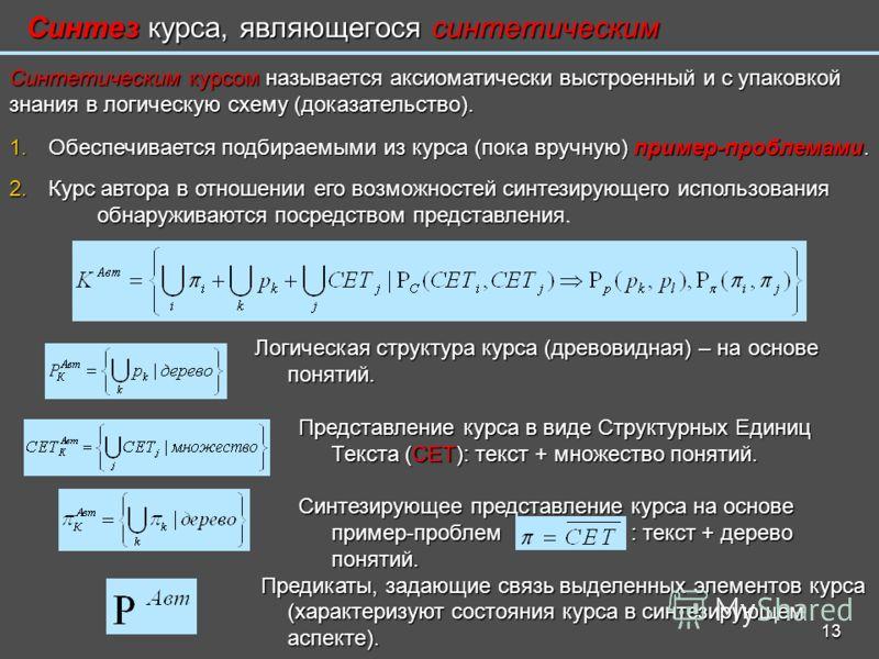 13 Синтез курса, являющегося синтетическим Синтетическим курсом называется аксиоматически выстроенный и с упаковкой знания в логическую схему (доказательство). 1. Обеспечивается подбираемыми из курса (пока вручную) пример-проблемами. 2. Курс автора в