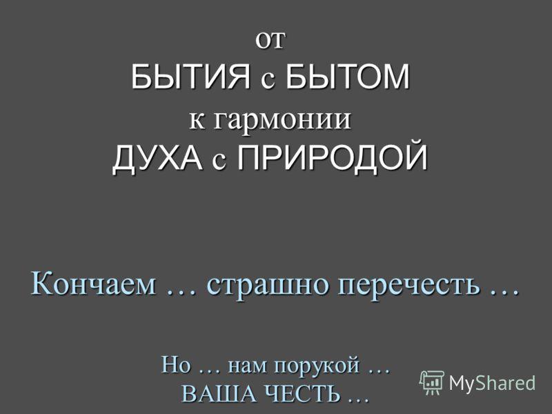 Кончаем … страшно перечесть … Но … нам порукой … ВАША ЧЕСТЬ … от БЫТИЯ с БЫТОМ к гармонии ДУХА с ПРИРОДОЙ