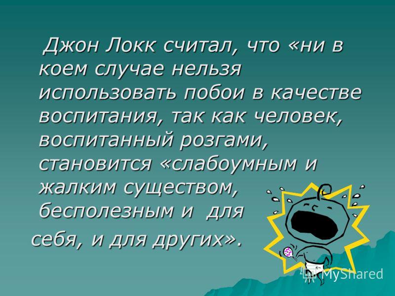 Джон Локк считал, что «ни в коем случае нельзя использовать побои в качестве воспитания, так как человек, воспитанный розгами, становится «слабоумным и жалким существом, бесполезным и для себя, и для других».