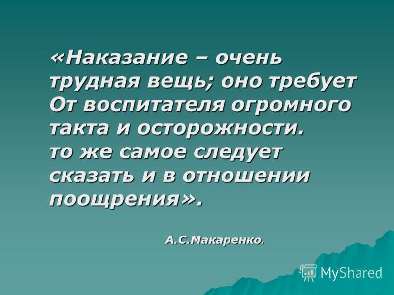 «Наказание – очень трудная вещь; оно требует От воспитателя огромного такта и осторожности. то же самое следует сказать и в отношении поощрения». А.С.Макаренко. А.С.Макаренко.