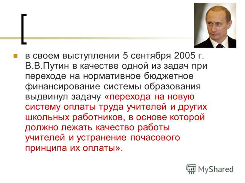 в своем выступлении 5 сентября 2005 г. В.В.Путин в качестве одной из задач при переходе на нормативное бюджетное финансирование системы образования выдвинул задачу «перехода на новую систему оплаты труда учителей и других школьных работников, в основ