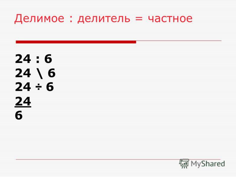 Делимое : делитель = частное 24 : 6 24 \ 6 24 ÷ 6 24 6