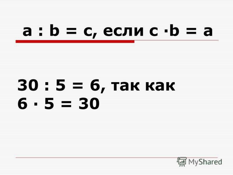 a : b = c, если c ·b = a 30 : 5 = 6, так как 6 · 5 = 30