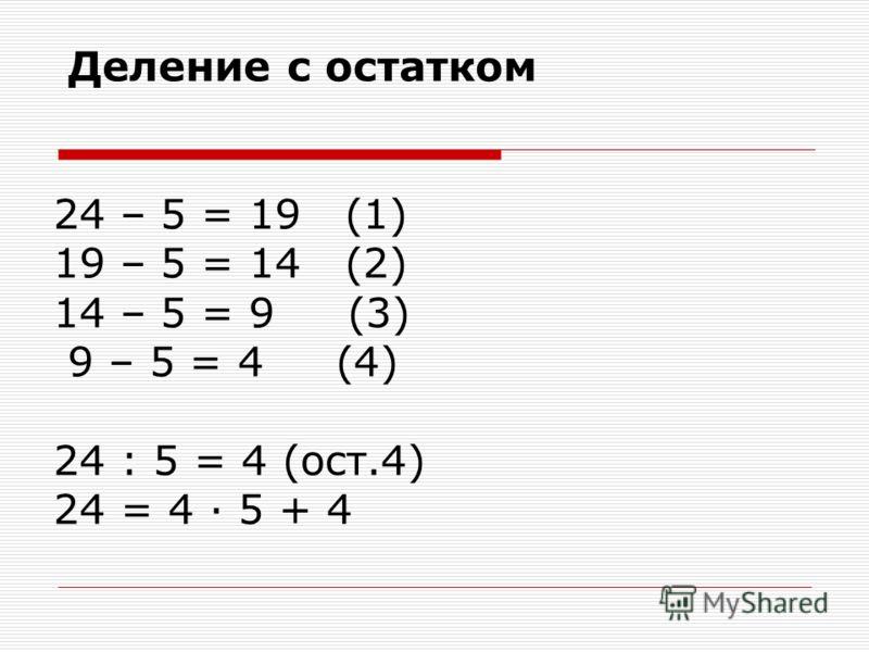 Деление с остатком 24 – 5 = 19 (1) 19 – 5 = 14 (2) 14 – 5 = 9 (3) 9 – 5 = 4 (4) 24 : 5 = 4 (ост.4) 24 = 4 · 5 + 4