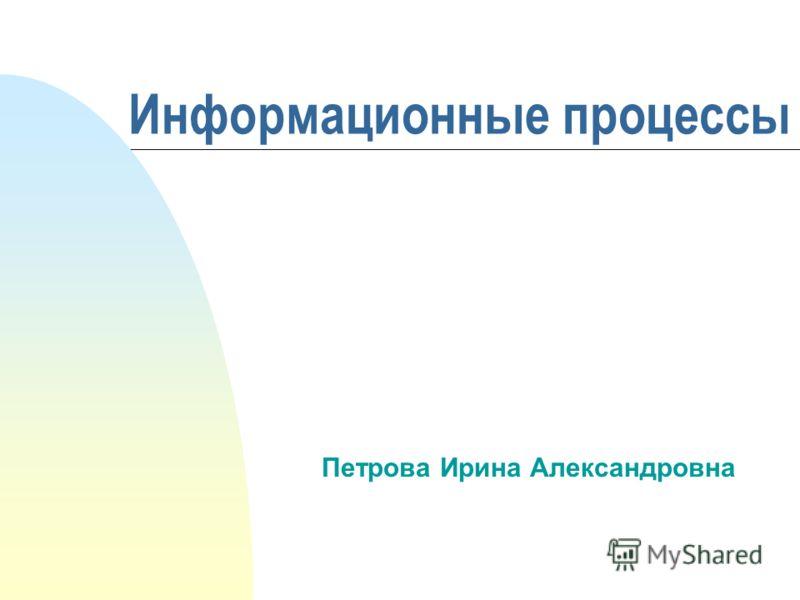 Информационные процессы Петрова Ирина Александровна