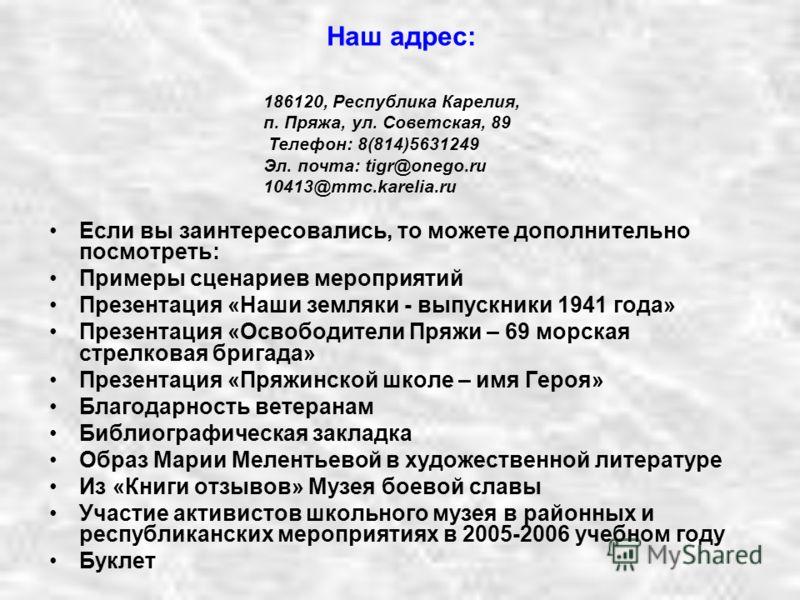 Наш адрес: Если вы заинтересовались, то можете дополнительно посмотреть: Примеры сценариев мероприятий Презентация «Наши земляки - выпускники 1941 года» Презентация «Освободители Пряжи – 69 морская стрелковая бригада» Презентация «Пряжинской школе –