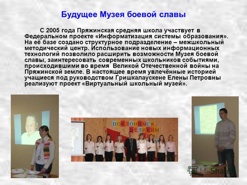 Будущее Музея боевой славы С 2005 года Пряжинская средняя школа участвует в Федеральном проекте «Информатизация системы образования». На её базе создано структурное подразделение – межшкольный методический центр. Использование новых информационных те