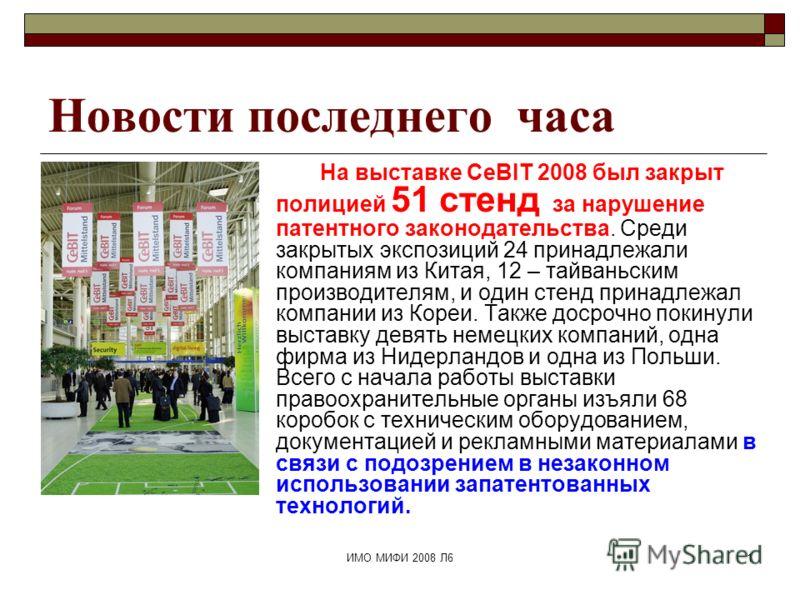 ИМО МИФИ 2008 Л61 Новости последнего часа На выставке CeBIT 2008 был закрыт полицией 51 стенд за нарушение патентного законодательства. Среди закрытых экспозиций 24 принадлежали компаниям из Китая, 12 – тайваньским производителям, и один стенд принад