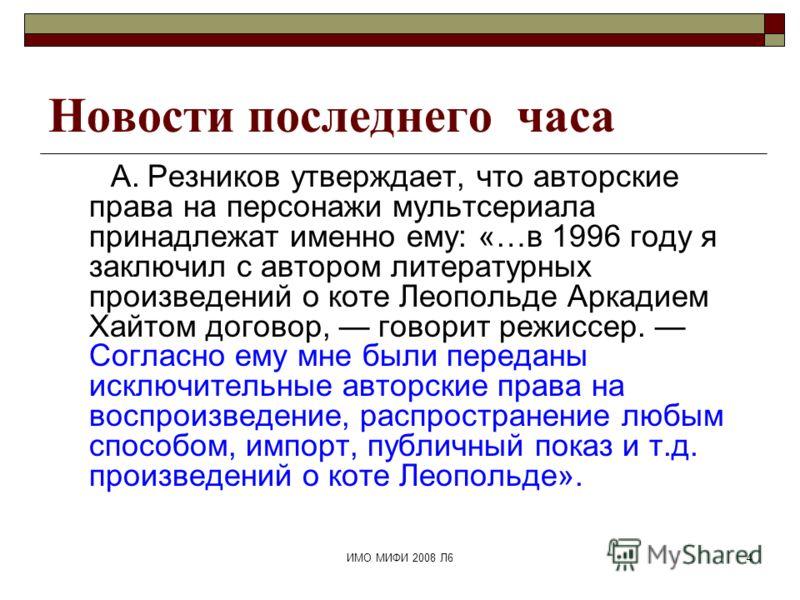 ИМО МИФИ 2008 Л64 Новости последнего часа А. Резников утверждает, что авторские права на персонажи мультсериала принадлежат именно ему: «…в 1996 году я заключил с автором литературных произведений о коте Леопольде Аркадием Хайтом договор, говорит реж