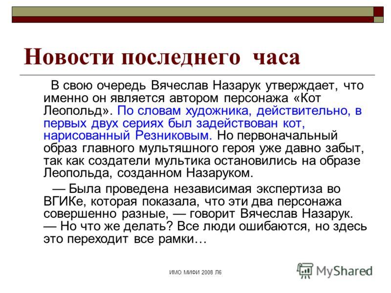 ИМО МИФИ 2008 Л66 Новости последнего часа В свою очередь Вячеслав Назарук утверждает, что именно он является автором персонажа «Кот Леопольд». По словам художника, действительно, в первых двух сериях был задействован кот, нарисованный Резниковым. Но