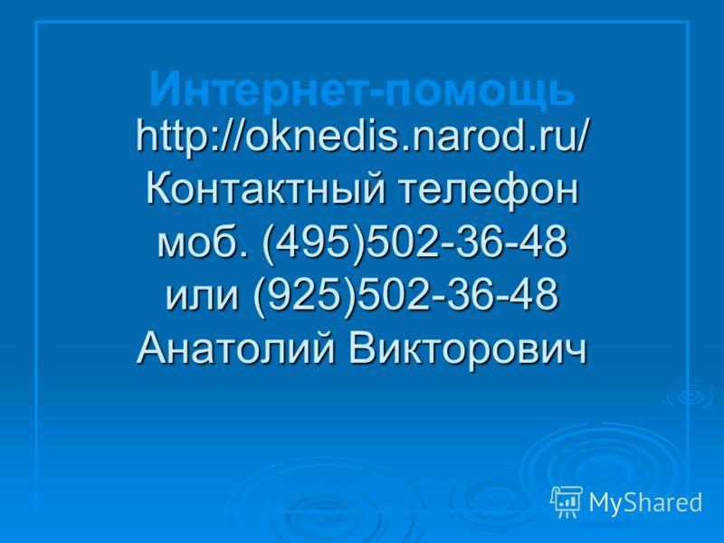 http://oknedis.narod.ru/ Контактный телефон моб. (495)502-36-48 или (925)502-36-48 Анатолий Викторович Интернет-помощь