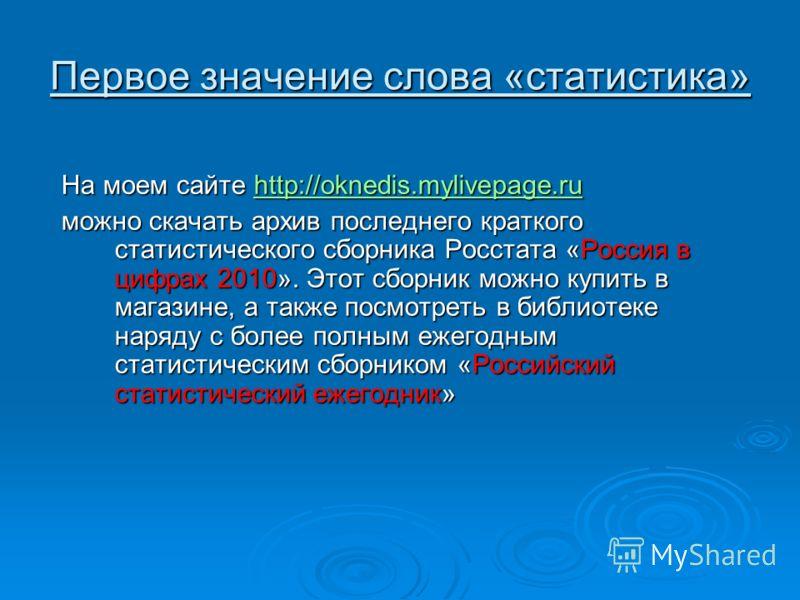 Первое значение слова «статистика» На моем сайте http://oknedis.mylivepage.ru http://oknedis.mylivepage.ru можно скачать архив последнего краткого статистического сборника Росстата «Россия в цифрах 2010». Этот сборник можно купить в магазине, а также