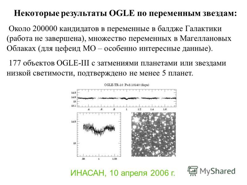 ИНАСАН, 10 апреля 2006 г. Некоторые результаты OGLE по переменным звездам: Около 200000 кандидатов в переменные в балдже Галактики (работа не завершена), множество переменных в Магеллановых Облаках (для цефеид МО – особенно интересные данные). 177 об