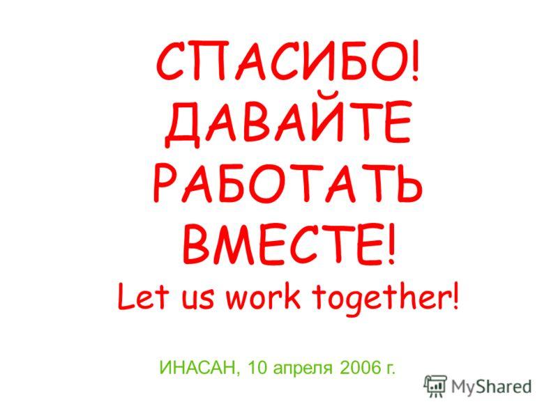 ИНАСАН, 10 апреля 2006 г. СПАСИБО! ДАВАЙТЕ РАБОТАТЬ ВМЕСТЕ! Let us work together!